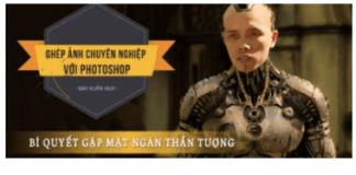 Ghép ảnh chuyên nghiệp, cắt ghép banner, poster bằng photoshop nổi tiếng của Mai Xuân Huy (Huy Quần Hoa)